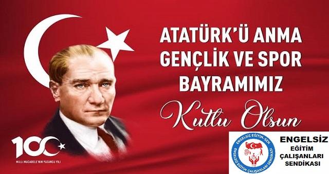Bayrağımızın üzerinde Ay Yıldız ve önünde Atatürk resmi sağ üstte Atatürk'ü Anma Gençlik ve Spor Bayramımız Kutlu Olsun yazmaktadır. Sol atta Millî Mücadelenin 100. Yılı, sağ altta sendikamızın logosu ve Engelsiz Eğitim Çalışanları Sendikası yazmaktadır.